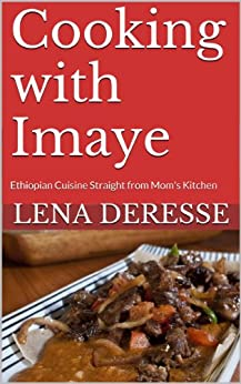Cooking with Imaye: Ethiopian Cuisine Straight from Mom's Kitchen (Imaye's Recipes Book 1) (English Edition) de [Deresse, Lena]
