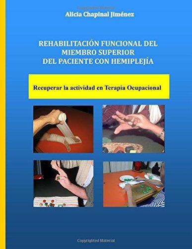 Rehabilitación Funcional del Miembro Superior del Paciente con Hemiplejia: Recuperar la Actividad en Terapia Ocupacional por Alicia Chapinal Jiménez