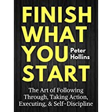Finish What You Start: The Art of Following Through, Taking Action, Executing, Self-Discipline (English Edition)