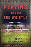 Playing Through the Whistle: Steel, Football, and an American Town by S.l. Price front cover
