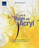 Intuitives Malen mit Acryl: Wie aus Empfindungen Bilder werden - durch Farben, Formen und Techniken - Barbara Eisenbarth