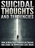 Suicidal Thoughts and Tendencies: How to Move Past Thoughts of Suicide and Start to Appreciate Life Again (English Edition)