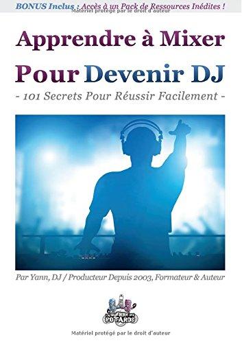 Apprendre à mixer pour devenir DJ : 101 Secrets Pour Réussir Facilement