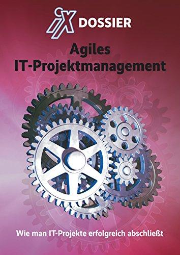 iX Dossier: Agiles IT-Projektmanagement: Wie man IT-Projekte erfolgreich abschließt (Wie Man Eine Zeitschrift)