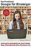 Das Praxisbuch Google für Einsteiger - Anleitung für die Google-Suche, Gmail, Google Maps, Chrome-Browser, Drive, Play Music, uvm.