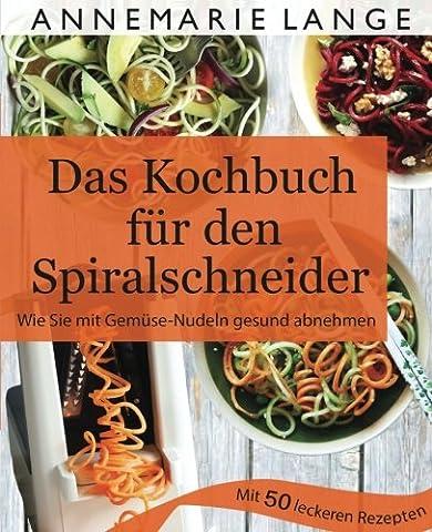Spiralschneider: Das Kochbuch mit 50 leichten und leckeren Rezepten -
