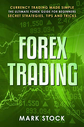 Forex Trading: Currency trading made simple, the ultimate FOREX guide for beginners, secret strategies, tips and tricks (English Edition)