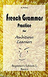 French Grammar Practice for Ambitious Learners - Beginner's Edition I, Basics (French for Ambitious Learners) (English Edition)