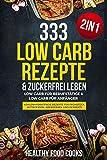 333 Low Carb Rezepte & Zuckerfrei leben: Low Carb für Berufstätige & Low Carb für Anfänger - Kohlenhydratfreie Rezepte für Frühstück, Mittagessen, Abendessen und Desserts - 2in1