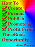 How To Create, Format, Publish. Promote & Profit From The eBook Opportunity (English Edition)