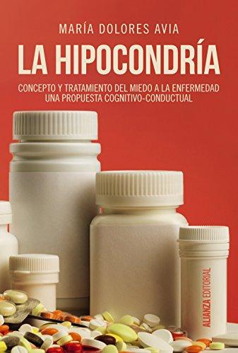 La hipocondría: Concepto y tratamiento del miedo a la enfermedad. Una propuesta congnitivo-conductual (Alianza Ensayo) por María Dolores Avia