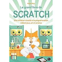 Le grand livre de Scratch: Une initiation visuelle à la programmation mêlant jeux, art et science