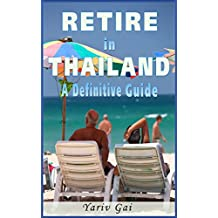 RETIRE IN THAILAND: A DEFINITIVE LIVING IN THAILAND GUIDE: Retire to Thailand (English Edition)
