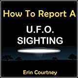 How to Report a UFO Sighting: Without Getting Abducted by Aliens or Sent to the Loony Bin