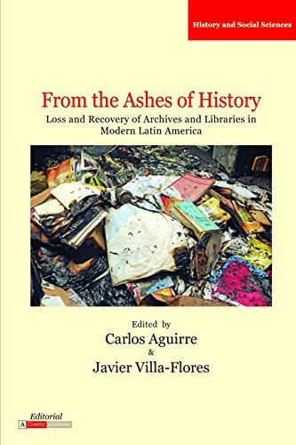 From the Ashes of History: Loss and Recovery of Archives and Libraries in Modern Latin America by Carlos Aguirre (2015-04-08)