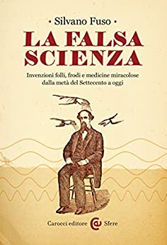 La falsa scienza: Invenzioni folli, frodi e medicine miracolose dalla metà del Settecento a oggi (Le sfere) di [Fuso, Silvano]