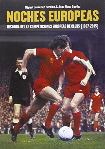 Noches Europeas. Historia De Las Competiciones Europeas De Clubs. 1897-2015 por Miguel Lourenço Pereira