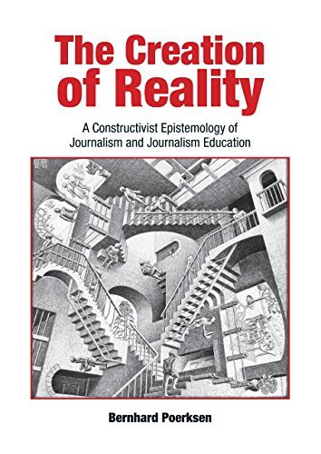 The Creation of Reality: A Constructivist Epistemology of Journalism and Journalism Education by Bernhard Poerksen (2011-01-01)