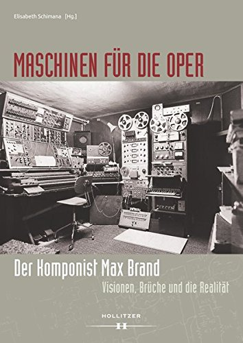 Maschinen für die Oper: Der Komponist Max Brand. Visionen, Brüche und die Realität (Schriftenreihe zur Musik der Wienbibliothek im Rathaus)