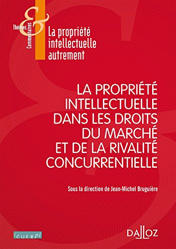 La propriété intellectuelle dans les droits du marché. et de la rivalité concurrentielle - 1re éditi
