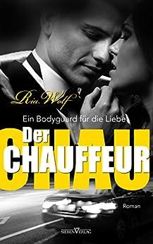 Der Chauffeur - Ein Bodyguard für die Liebe von [Wolf, Ria]