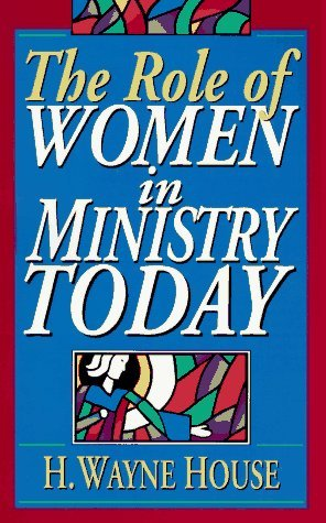 The Role of Women in Ministry Today by H. Wayne House (1995-12-02)