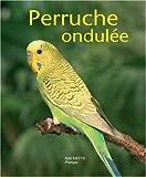 Image de La perruche ondulée : Bien la comprendre et bien la soigner, les conseils d'un expert pour votre animal favori