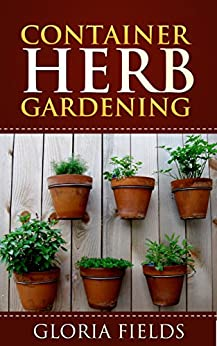Container Herb Gardening: The Definitive Guide To Container Herb Gardening For Beginners. (The Definitive Gardening Guides) (English Edition) von [Fields, Gloria]