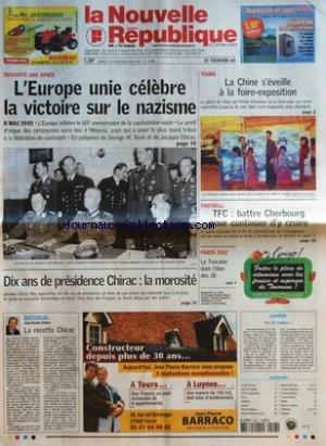 NOUVELLE REPUBLIQUE (LA) [No 18396] du 07/05/2005 - SOIXANTE ANS APRES L'EUROPE UNIE CELEBRE LA VICTOIRE SUR LE NAZISME 8 MAI 1945 - DIX ANS DE PRESIDENCE CHIRAC LA MOROSITE - EDITORIAL LA RECETTE CHIRAC PAR JEAN-CLAUDE ARBONA - TOURS LA CHINE S'EVEILLE A LA FOIRE EXPOSITION - FOOTBALL TFC BATTRE CHERBOURG POUR CONTINUER D'Y CROIRE - PARIS 2012 LA TOURAINE DANS L'ELAN DES JO - CANDIDE PAS DE CADEAUX - SOMMAIRE - LE FAIT DU JOUR - FAITS DE SOCIETE - ARTS ET SPECTACLES - TOURS - AMBOISE - LOCHES