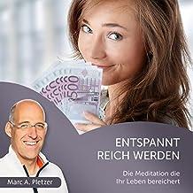 Entspannt reich werden: Die Meditation die Ihr Leben bereichert