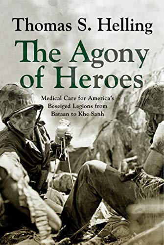 The Agony of Heroes: Medical Care for America's Besieged Legions from Bataan to Khe Sanh (English Edition)