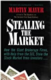 Stealing the Market: How the Giant Brokerage Firms, with Help from the Sec, Stole the Stock Market from Investors by Martin Mayer (1993-07-31)