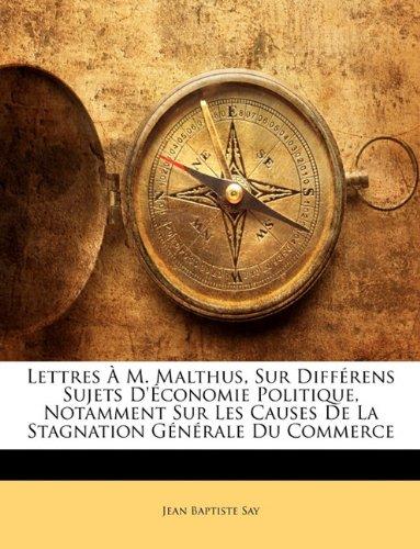 Lettres À M. Malthus, Sur Différens Sujets D'économie Politique, Notamment Sur Les Causes De La Stagnation Générale Du Commerce