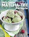 Die 33 besten Matcha Tee Rezepte: Trendrezepte für Kuchen, Desserts, Smoothies & Co. (Superfood) (Superfoods im Alltag, Band 2)