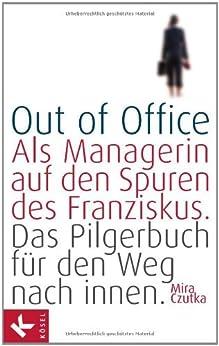 Out of Office: Als Managerin auf den Spuren des Franziskus - Das Pilgerbuch für den Weg nach innen von [Czutka, Mira]