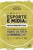 Esporte e mídia: novas perspectivas: a influência da obra de Hans Ulrich Gumbrecht (Portuguese Edition)