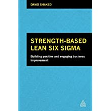 Strength-Based Lean Six Sigma: Building Positive and Engaging Business Improvement by David Shaked (2013-11-28)