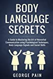 Body Language Secrets: A Guide to Mastering the Art of Nonverbal Communication using Psychological Techniques, Body Language Signals and Social ... Language, Social and Communication Skills)