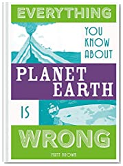 Everything You Know About Planet Earth is Wrong (Everything You Know Is Wrong)