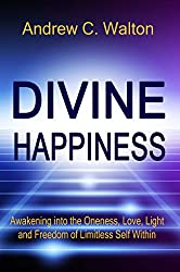 Divine Happiness: Awakening into the Oneness, Love, Light and Freedom of Limitless Self Within