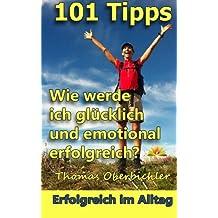 101 Tipps Wie werde ich glücklich und emotional erfolgreich? (Erfolgreich im Alltag)