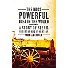The Most Powerful Idea in the World: A Story of Steam, Industry and Invention by William Rosen (2011-06-02)