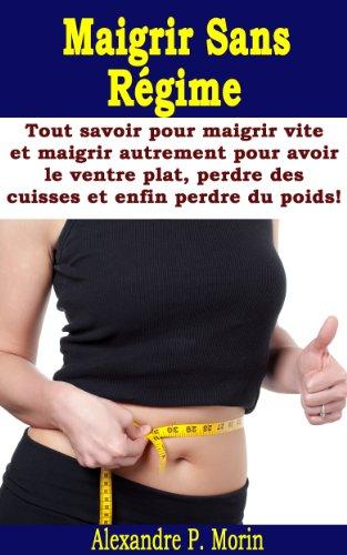 Maigrir Sans Régime - Tout savoir pour maigrir vite et maigrir autrement pour avoir le ventre plat, perdre des cuisses et enfin perdre du poids!