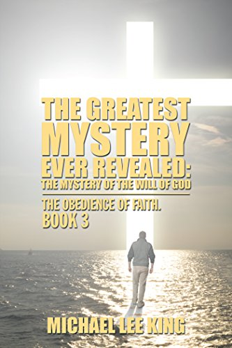 The Greatest Mystery Ever Revealed: the Mystery of the Will of God: The Obedience of Faith. Book 3