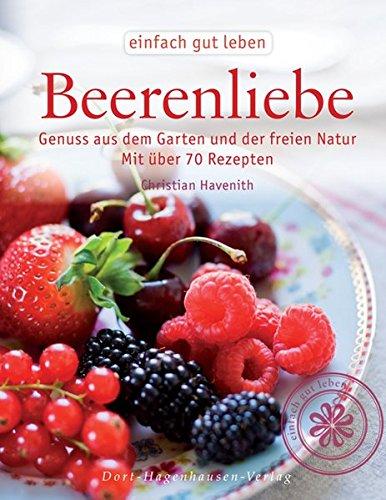 Beerenliebe. Genuss aus dem Garten und der freien Natur. Mit über 70 Rezepten. (Einfach gut leben) (Leben Natur Rezept)