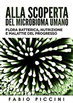 Alla scoperta del microbioma umano: Flora batterica, nutrizione e malattie del progresso di [Piccini, Fabio]