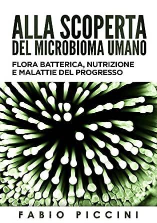 Alla Scoperta Del Microbioma Umano Flora Batterica Nutrizione E Malattie Del Progresso Ebook Piccini Fabio Amazon It Kindle Store