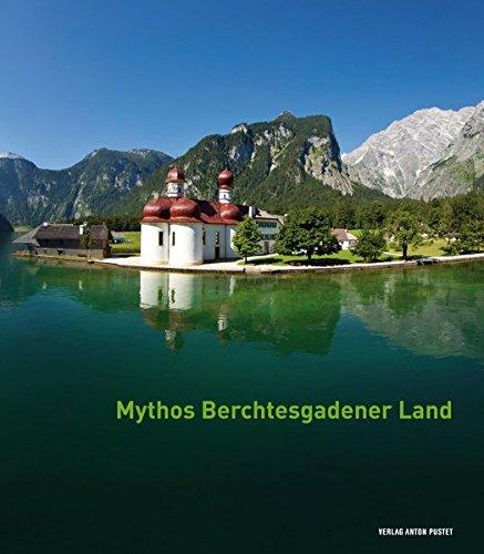 Mythos Berchtesgadener Land: Von Menschen, Ereignissen und der Majestät der Natur