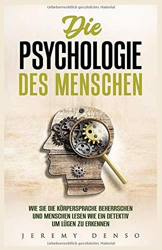 Die Psychologie des Menschen: Wie man die Körpersprache beherrschen und Menschen lesen lernt, um wie ein Detektiv Lügen zu erkennen