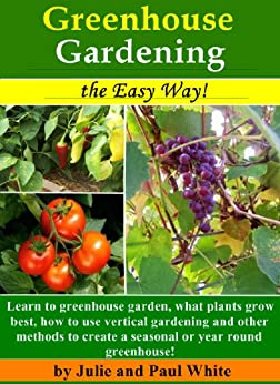 Greenhouse Gardening the Easy Way!: Learn to Greenhouse Garden: What plants grow best, how to use vertical gardening and other methods to create an optimal ... or seasonal greenhouse. (English Edition) par [White, Julie, Paul White]
